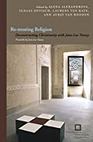 Re-treating Religion: Deconstructing Christianity with Jean-Luc Nancy (Perspectives in Continental Philosophy)