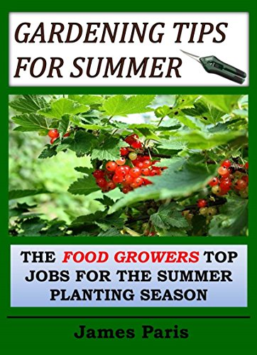 Gardening Tips For Summer: The Vegetable Gardeners Top Jobs For The Summer Growing Season (Seasonal Garden Jobs Book 4) by [James Paris]
