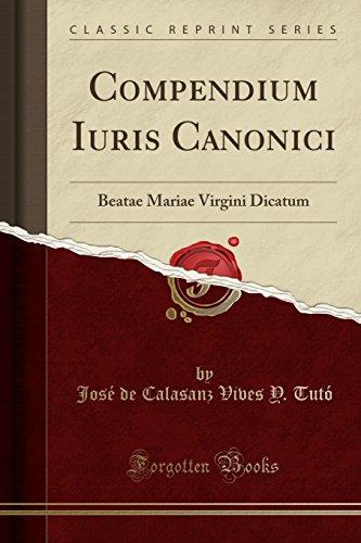 Compendium Iuris Canonici: Beatae Mariae Virgini Dicatum (Classic Reprint)