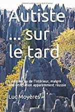 Autiste ... sur le tard - L'autisme vu de l'intérieur, malgré une intégration apparemment réussie de Luc Moyères