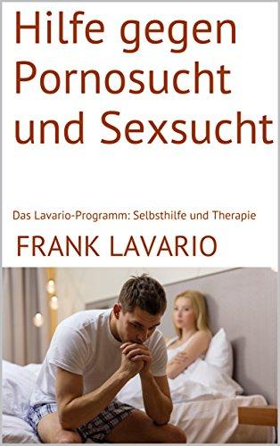 Hilfe gegen Pornosucht und Sexsucht: Das Lavario-Programm: Selbsthilfe und Therapie