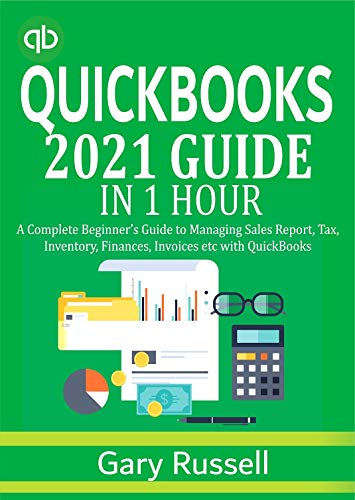 QuickBooks 2021 Guide In 1 Hour: A Complete Beginner's Guide to Managing Sales Report, Tax, Inventory, Finances and Invoices with QuickBooks