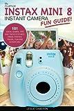 My Fujifilm Instax Mini 8 Instant Camera Fun Guide!: 101 Ideas, Games, Tips and Tricks For Weddings, Parties, Travel, Fun and Adventure! (Fujifilm Instant Print Camera Books)