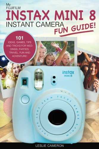 My Fujifilm Instax Mini 8 Instant Camera Fun Guide!: 101 Ideas, Games, Tips and Tricks for Weddings, Parties, Travel, Fun and Adventure!