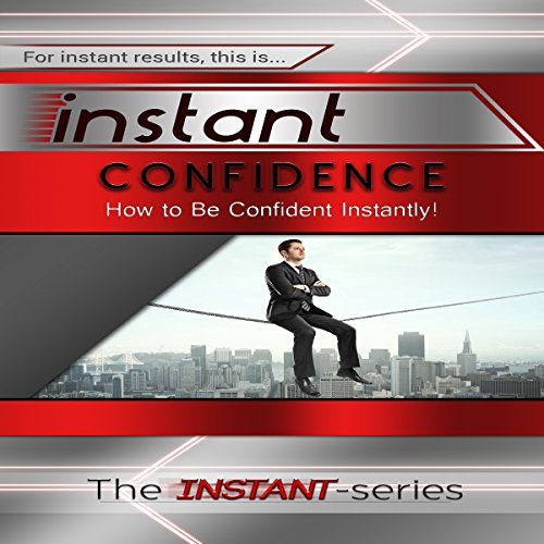 Instant Confidence: How to Be Confident Instantly! audiobook cover art