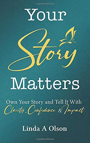 Your Story Matters: Own Your Story and Tell It With Clarity, Confidence & Impact