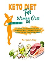 Keto Diet for Woman Over 50: Discover how to revitalise your metabolism with these keto-friendly recipes and lose those extra pounds