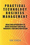 Practical Technology Business Management: Ideas And Approaches To Drive Efficiency And Val...