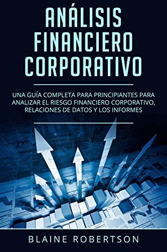 Análisis Financiero Corporativo: Una guía completa para principiantes para analizar el riesgo financiero corporativo, relaciones de datos y los informes(Libro ... Analysis Spanish Book Version) nº 1)