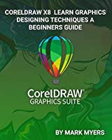 CORELDRAW X8 LEARN GRAPHICS DESIGNING TECHNIQUES A BEGINNERS GUIDE Front Cover