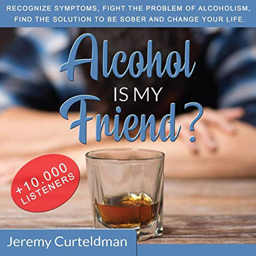 Alcohol Is My Friend?: Recognize Symptoms, Fight the Problem of Alcoholism, Find the Solution to Be Sober and Change Your Life.