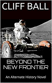 Beyond the New Frontier: An Alternate History Novel by [Cliff Ball]