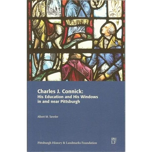 Charles J. Connick: His Education and His Windows in and near Pittsburgh -  Albert M. Tannler, Paperback