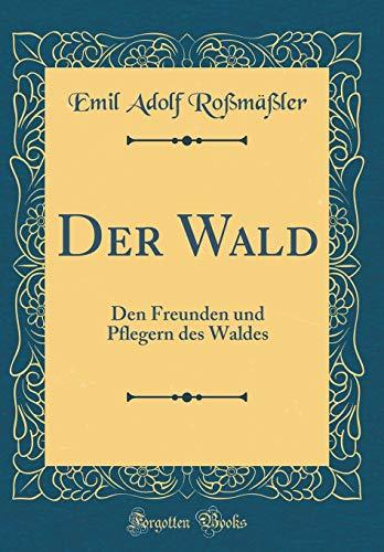 Der Wald: Den Freunden und Pflegern des Waldes (Classic Reprint)