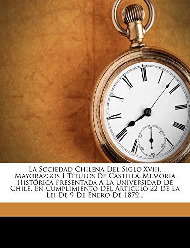 La Sociedad Chilena del Siglo XVIII. Mayorazgos I Titulos de Castilla, Memoria Historica Presentada a la Universidad de Chile, En Cumplimiento del Ar