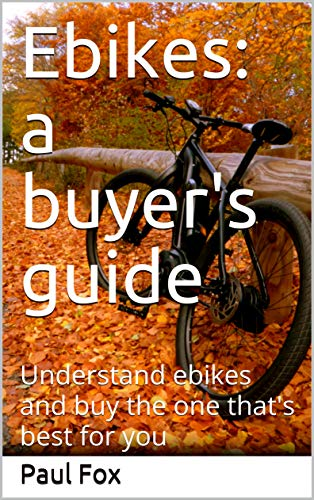 Ebikes: a buyer's guide: Understand ebikes and buy the one that's best for you (English Edition)
