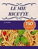 Le mie ricette - 150 ricette: Scrivi le tue migliori ricette...