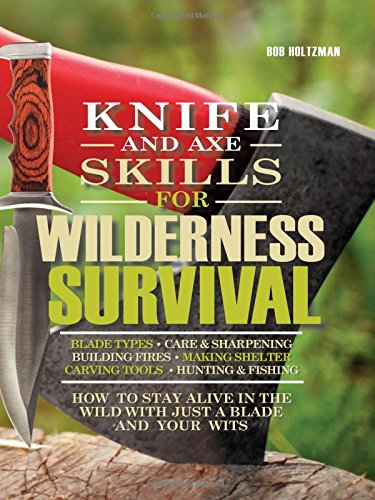 Knife and Axe Skills for Wilderness Survival: How to survive in the woods with a knife, an axe, and your wits