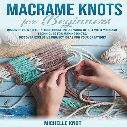 Macramè Knots Book for Beginners: Discover How to Turn Your House into a Work of Art with Macramè Technicques for Making Knots cover art