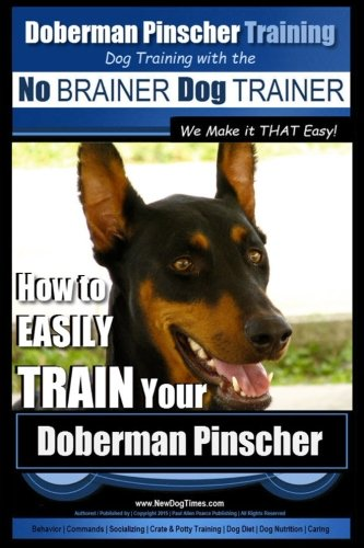 Doberman Pinscher Training | Dog Training with the No BRAINER Dog TRAINER ~ WE Make it THAT Easy!: How to EASILY TRAIN Your Doberman Pinchser (Volume 1)