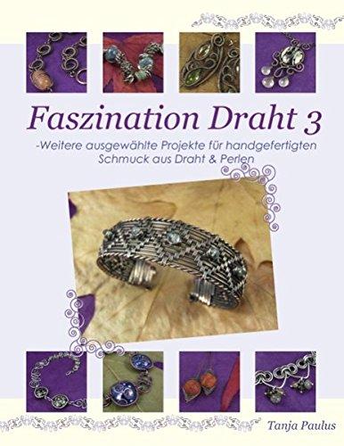 Faszination Draht 3: - Weitere ausgewählte Projekte für handgefertigten Schmuck aus Draht & Perlen