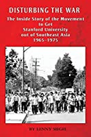 Disturbing the War: The Inside Story of the Movement to Get Stanford out of Southeast Asia - 1965-1975