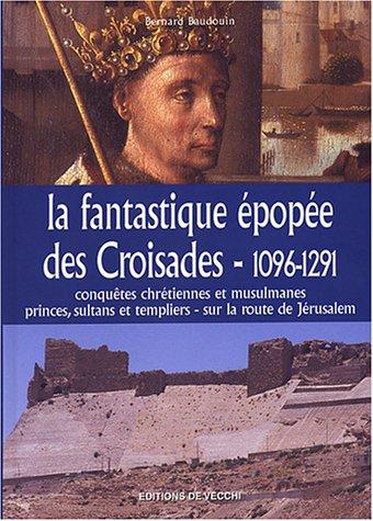 La fantastique épopée des Croisades, 1096-1291 : Conquêtes chrétiennes etmusulmanes, princes, sultants et templiers - sur la route de Jérusalem