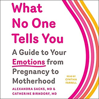 What No One Tells You     A Guide to Your Emotions from Pregnancy to Motherhood              Written by:                                                                                                                                 Dr. Alexandra Sacks,                                                                                        Dr. Catherine Birndorf                               Narrated by:                                                                                                                                 Cynthia Farrell                      Length: 8 hrs and 45 mins     Not rated yet     Overall 0.0