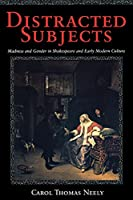 Distracted Subjects: Madness and Gender in Shakespeare and Early Modern Culture