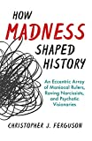 Image of How Madness Shaped History: An Eccentric Array of Maniacal Rulers, Raving Narcissists, and Psychotic Visionaries