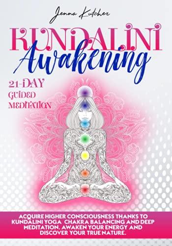 kundalini Awakening: Acquire Higher Consciousness thanks to Kundalini yoga, Chakra Balancing and Deep Meditation. Awaken your Energy and Discover Your true Nature. 21-day Guided Meditation