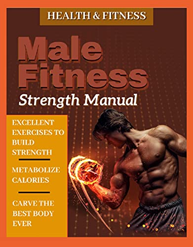 Male Fitness Strength Manual Excellent Exercises To Build Strength, Metabolize Calories, And Carve The Best Body Ever (English Edition)