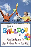 Guide To Balloon Art: Many Easy Patterns To Make A Balloon Art For Your Kids: Gift Ideas for Holiday