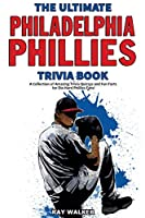 The Ultimate Philadelphia Phillies Trivia Book: A Collection of Amazing Trivia Quizzes and Fun Facts for Die-Hard Phillies Fans!