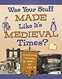 Was Your Stuff Made Like It's Medieval Times?: Manufacturing Technology Then and Now (Medieval Tech Today)
