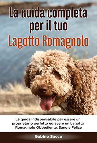 La Guida Completa per Il Tuo Lagotto Romagnolo: La guida indispensabile per essere un proprietario perfetto ed avere un Lagotto Romagnolo Obbediente, Sano ... un cane Vol. 1) (Italian Edition)