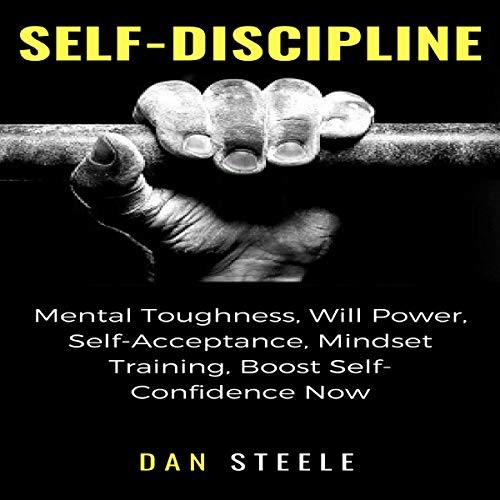 Self-Discipline: Mental Toughness, Will Power, Self-Acceptance, Mindset Training, Boost Self-Confidence Now audiobook cover art