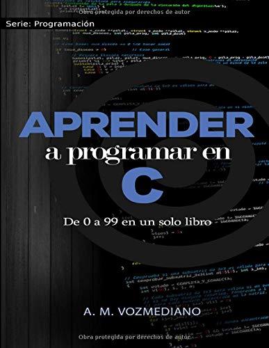 Aprender a programar en C: de 0 a 99 en un solo libro: Un viaje desde la programación estructurada en pseudocódigo hasta las estructuras de datos avanzadas en lenguaje C