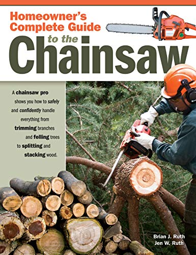 Homeowner's Complete Guide to the Chainsaw: A Chainsaw Pro Shows You How to Safely and Confidently Handle Everything from Trimming Branches & Felling Trees to Splitting & Stacking Wood (Fox Chapel)