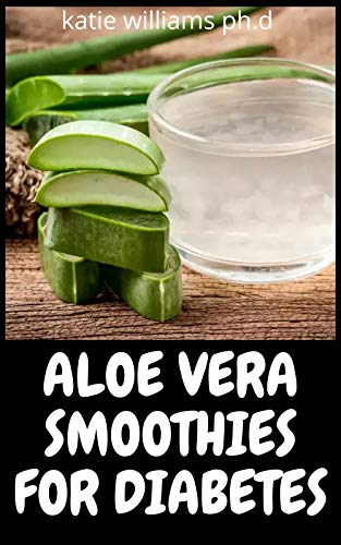 ALOE VERA SMOOTHIES FOR DIABETES : Comprehensive Guide Plus Health & Delicious Recipes To Manage Eradicate Diabetes And Weight loss (English Edition)