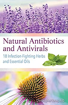 Natural Antibiotics and Antivirals: 18 Infection-Fighting Herbs and Essential Oils by [Christopher Vasey]