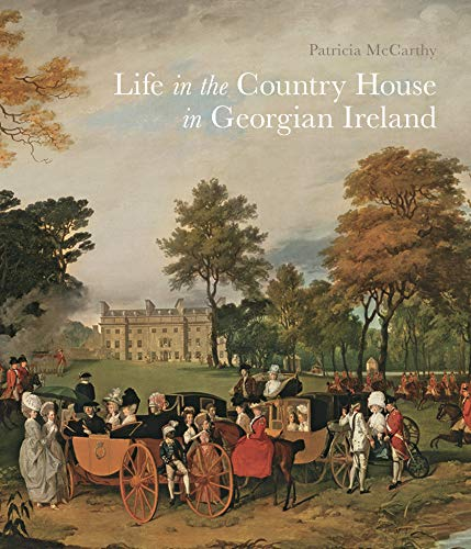 Life in the Country House in Georgian Ireland (Paul Mellon Centre for...