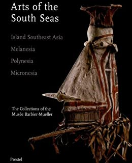 Arts of the South Seas: Island Southeast Asia, Melanesia, Polynesia, Micronesia. The Collections of the Musée Barbier-Mueller