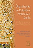 Organização do cuidado e práticas em saúde: abordagens, pesquisas e experiências de ensino (Portuguese Edition)