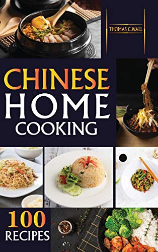 Chinese Home Cooking: The Easy Cookbook to Prepare over 100 tasty, Traditional Wok and Modern Chinese Recipes at Home