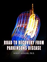 Road to Recovery from Parkinsons Disease: Natural Therapies that Help People with Parkinsons Reverse Their Symptoms