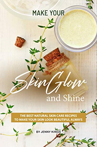 Make Your Skin Glow and Shine: The Best Natural Skin Care Recipes to Make Your Skin Look Beautiful Always (English Edition)