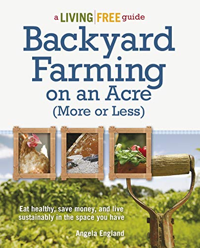 Backyard Farming on an Acre (More or Less): Eat Healthy, Save Money, and Live Sustainably in the Space You Have (A Living Free Guide) by [Angela England]
