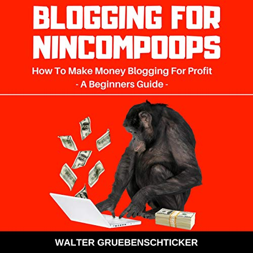 Blogging for Nincompoops: How to Make Money Blogging for Profit, a Beginners Guide audiobook cover art