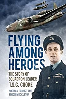 Flying Among Heroes: The Story Of Squadron Leader T C S Cooke Dfc Afc Dfm Ae